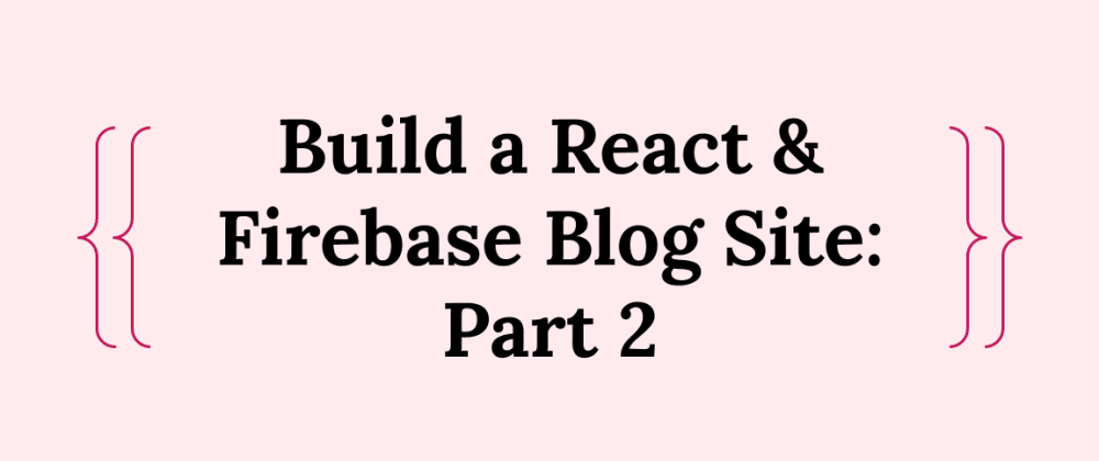 Cover image for Build a React & Firebase Blog Site: Part 2