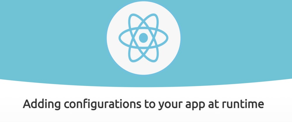 Cover image for Adding configurations to your React App at Runtime