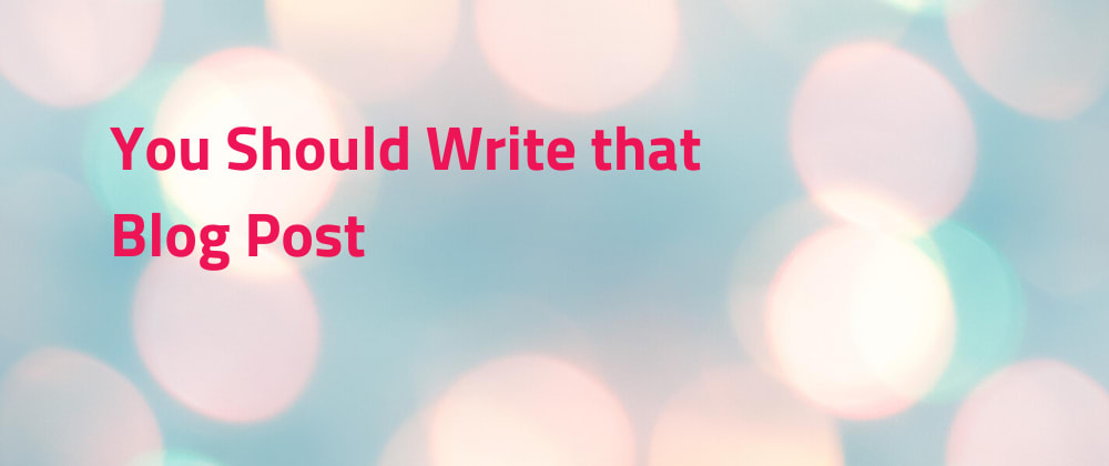 Cover image for You should write that blog post