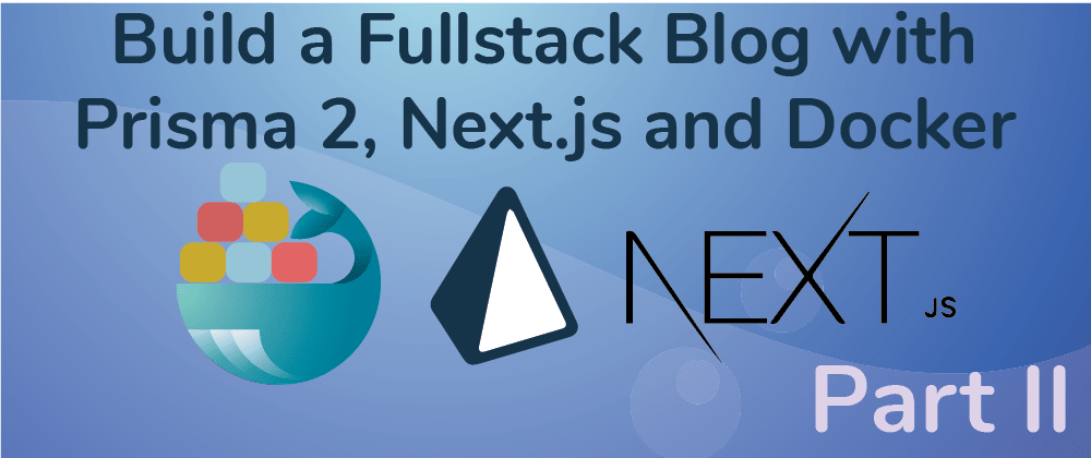 Cover image for Create a Fullstack Blog App with Next.js, Prisma 2 and Docker- Part II Configure the Frontend