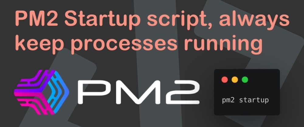 Cover image for PM2 Startup script, always keep processes running