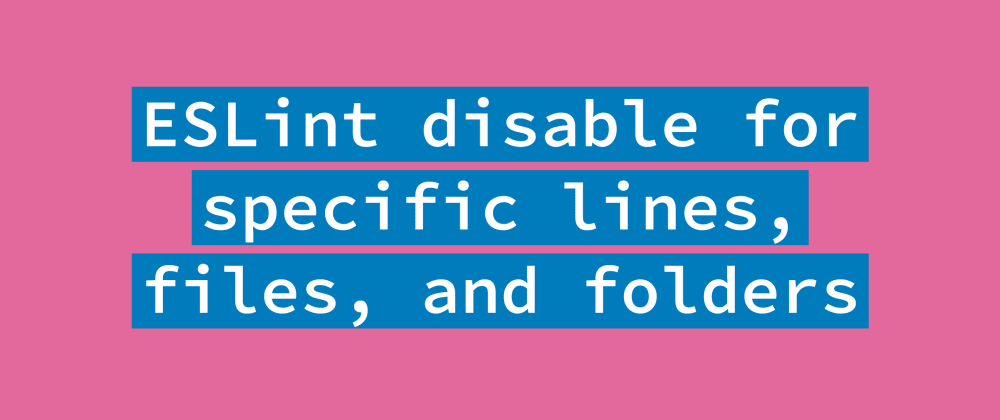 Cover image for How to disable ESLint for some lines, files, or folders
