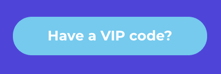 """A baby blue button with a purple background behind it that says, """"Have a VIP code?"""""""