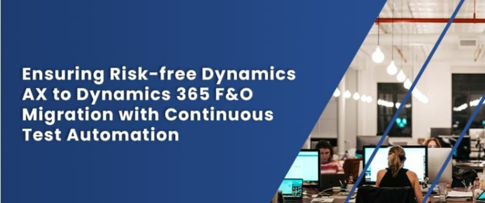 Cover image for Ensuring Risk-free Dynamics AX to Dynamics 365 F&O Migration with Continuous Test Automation