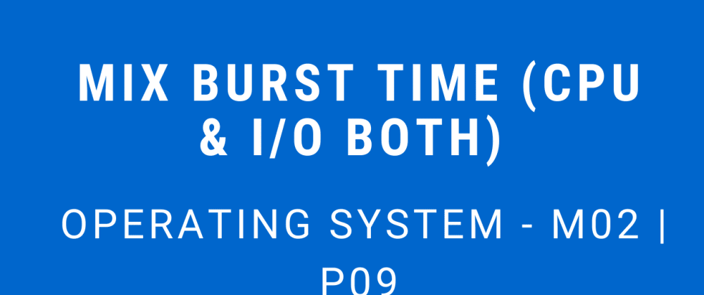 Cover image for Mix Burst Time (CPU & I/O Both) | Operating System - M02 P09