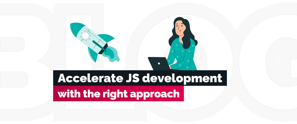 Cover image for How to accelerate JS development with the right approach