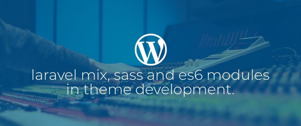 Cover image for WordPress: Laravel Mix, Sass and ES6 Modules in theme development