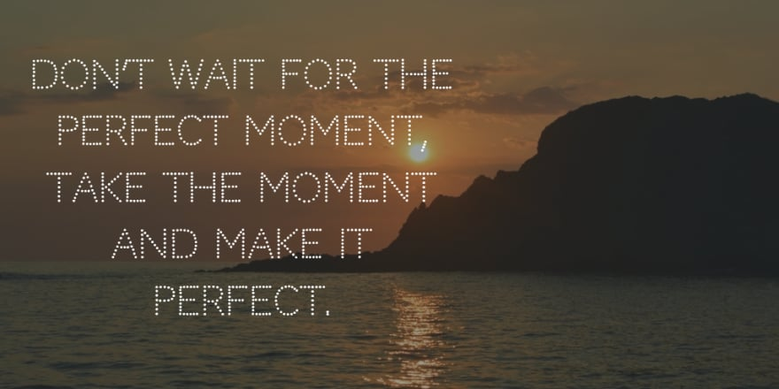 Don't wait for perfect