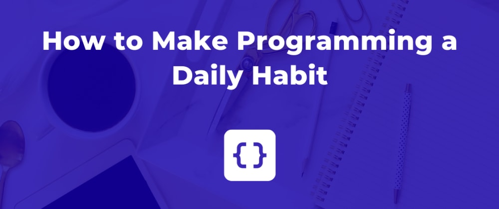 Cover image for How to Make Programming a Daily Habit