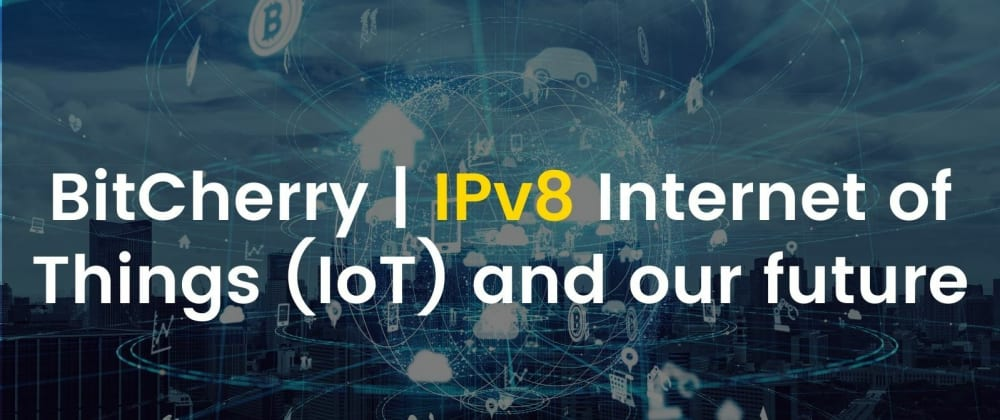 Cover image for BitCherry | IPv8 Internet of Things (IoT) and our future