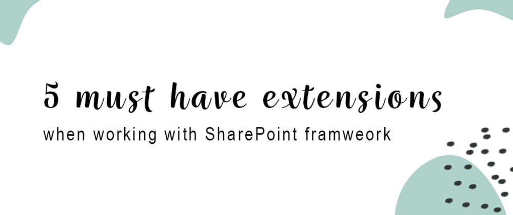 Cover image for 5 must have extensions when working with SharePoint framework (SPfx)