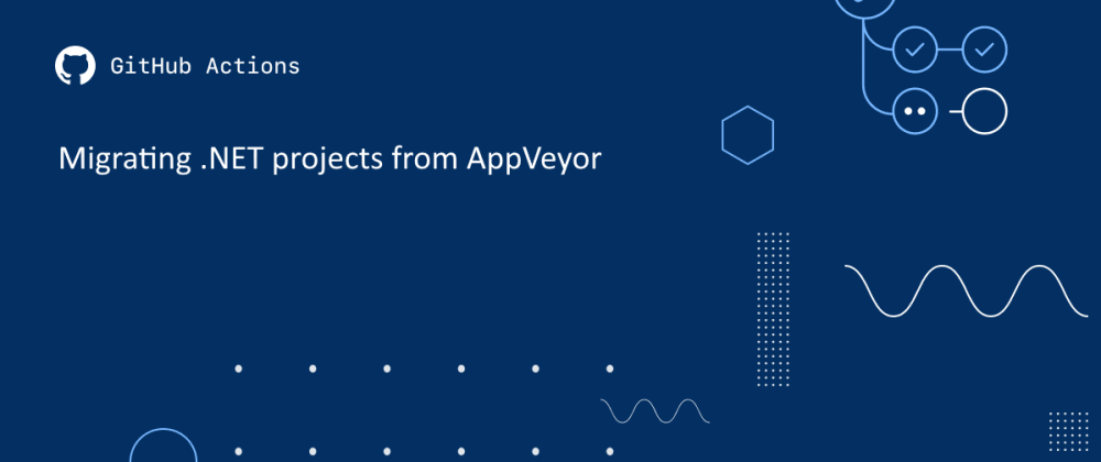 Cover image for Lessons Learned: Migrating from AppVeyor to GitHub Actions