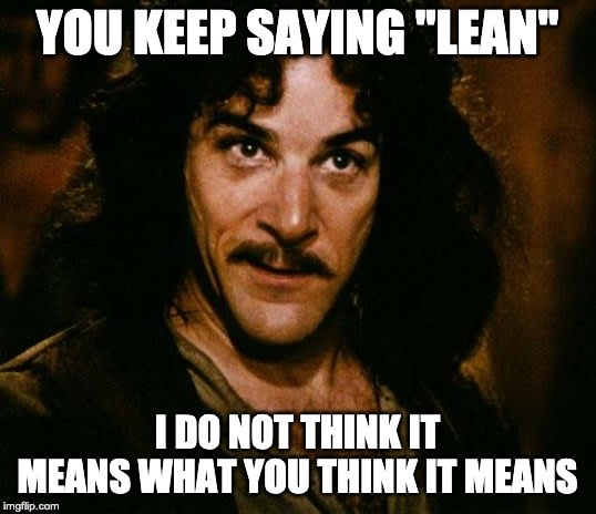 You keep saying lean, i do not think it means what you think it means