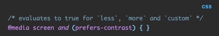 Source code: /* evaluates to true for  raw `less` endraw ,  raw `more` endraw  and  raw `custom` endraw  */ @media screen and (prefers-contrast) { }