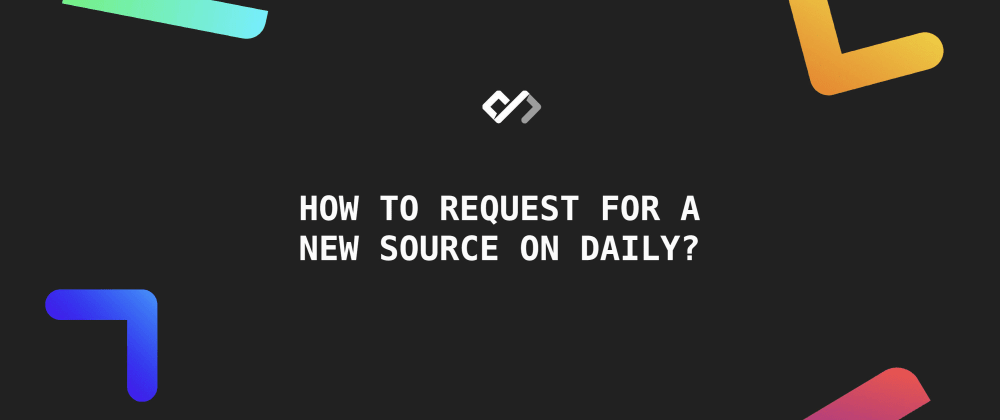 Cover image for How to Request for A New Source on Daily?