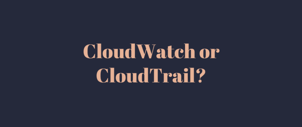 Cover image for CloudWatch or CloudTrail?
