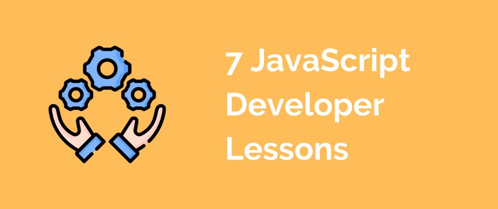 Cover image for 7 JavaScript Developer Lessons