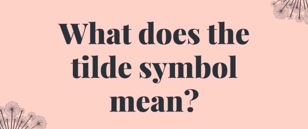 Cover image for CSS - What does the tilde(~) mean?