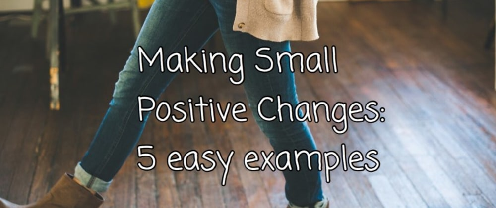 Cover image for Making Small Positive Changes: 5 easy examples