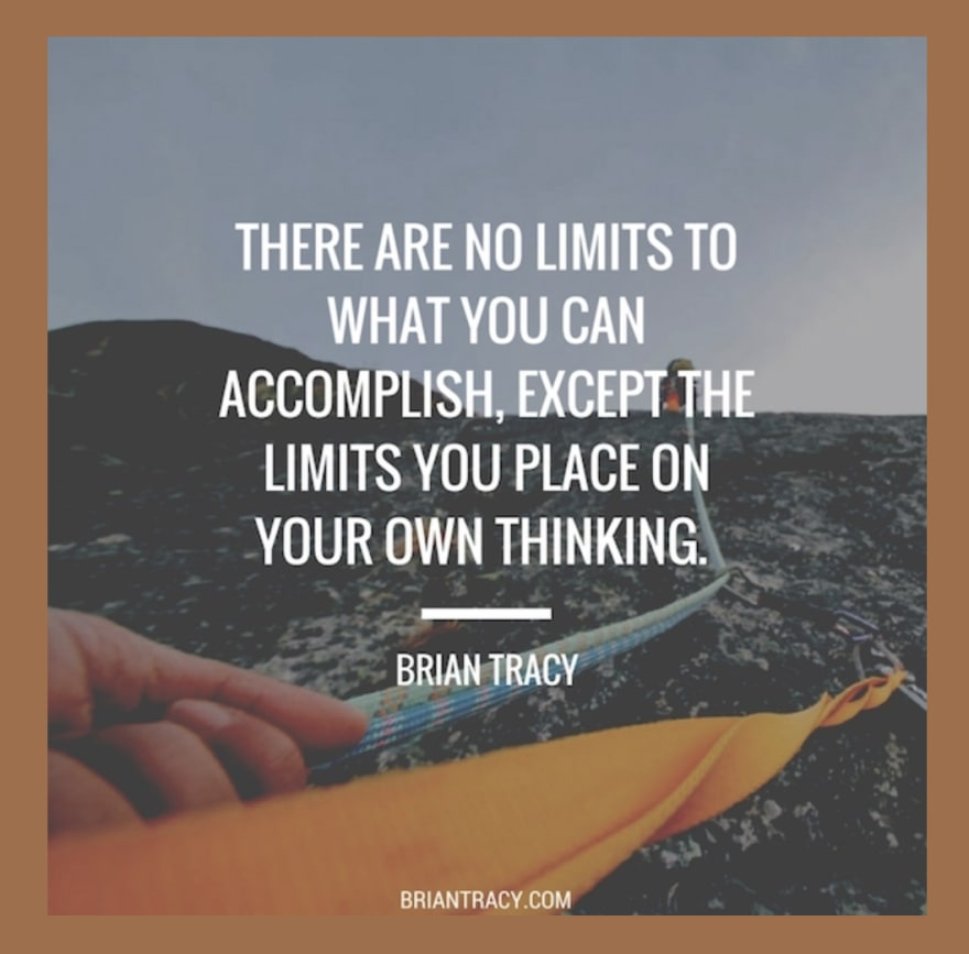 There are no limits to what you can accomplish, except <br> the limits you place on your own thinking. - Brian Tracy
