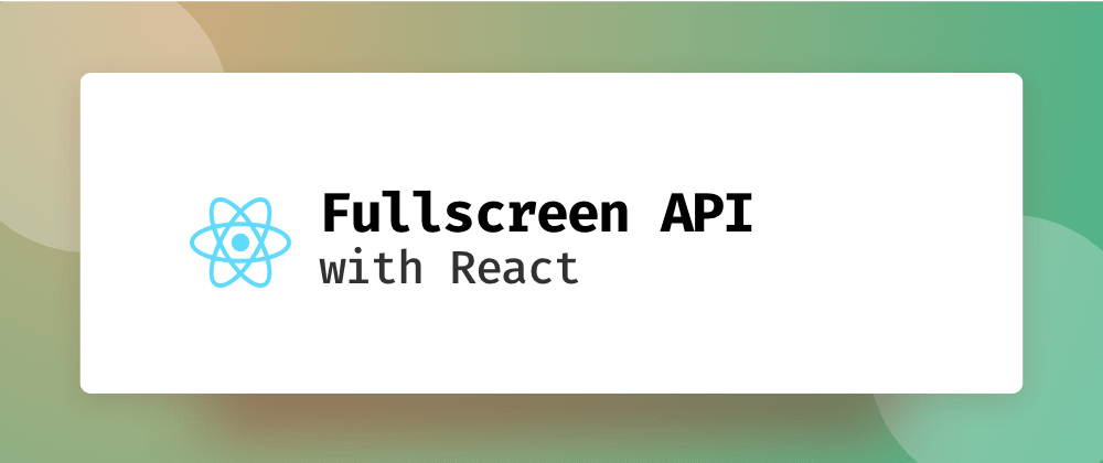 Cover image for Using the Fullscreen API with React