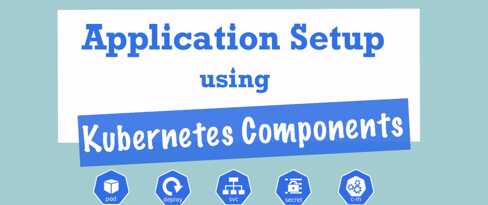 Cover image for Complete Guide to setting up your Application using Kubernetes Components