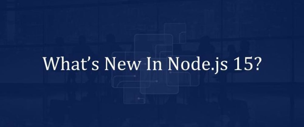 Cover image for What's New In Node.js 15?