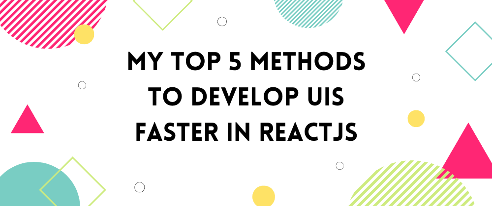 Cover image for My Top 5 Methods To Develop UIs Faster in ReactJS