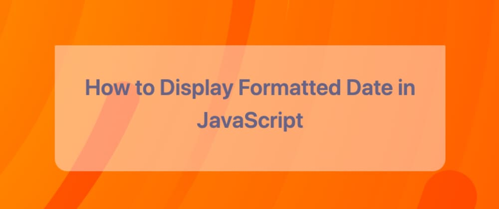 Cover image for How to Display Formatted Date in JavaScript Without Using Any External Library