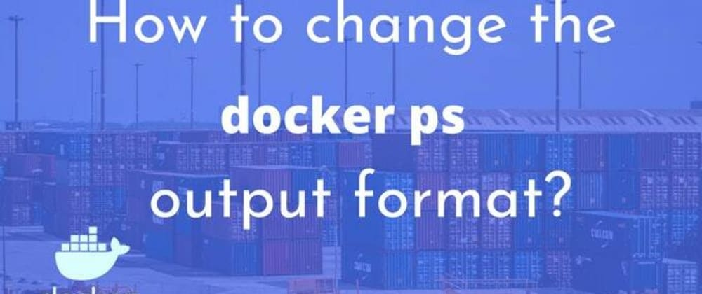 Cover image for How to change the Docker ps output format?