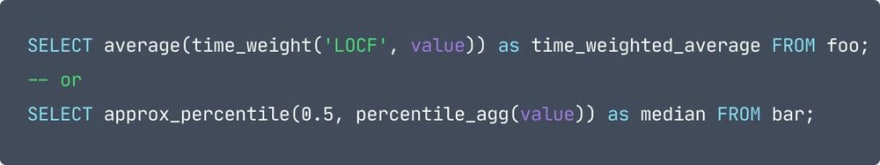 code: SELECT average(time_weight('LOCF', value)) as time_weighted_average FROM foo;<br> -- or<br> SELECT approx_percentile(0.5, percentile_agg(value)) as median FROM bar;<br>
