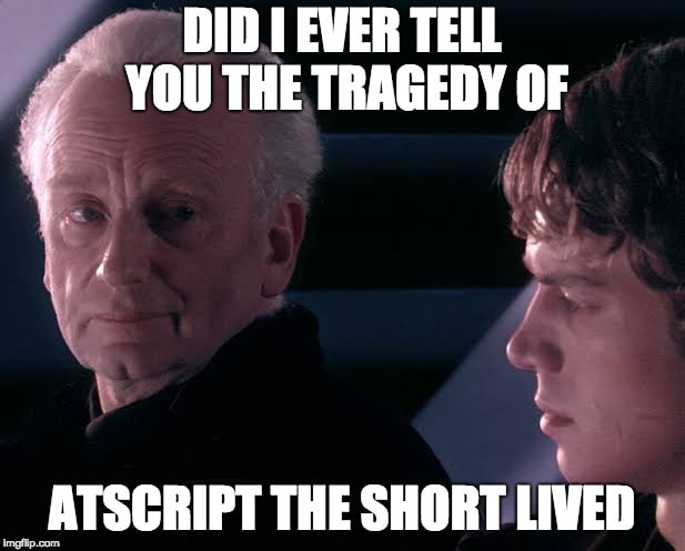 Did I ever tell you the tragedy of AtScript the Short Lived