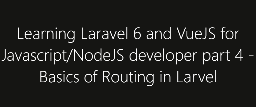 Cover image for Learning Laravel 6 and VueJS for Javascript/NodeJS developer part 4 - Basics of Routing in Larvel
