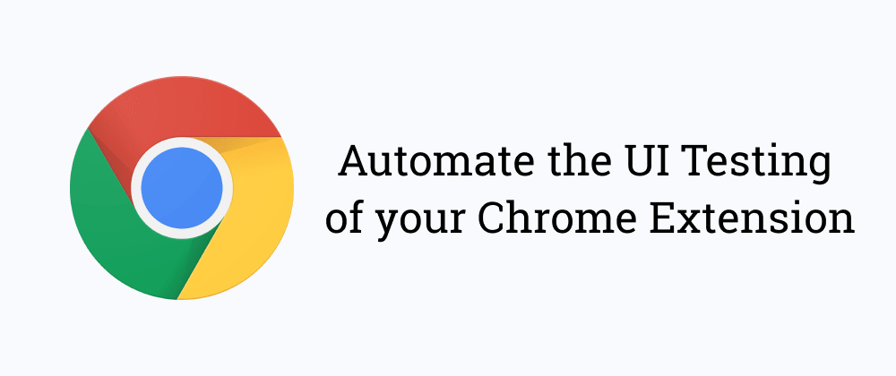 Cover image for Automate the UI Testing of your chrome extension