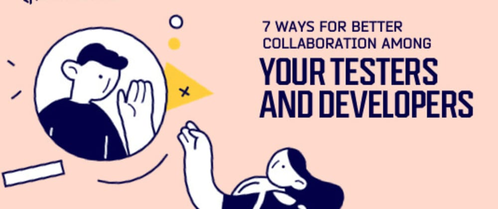 Cover image for 7 Ways For Better Collaboration Among Your Testers And Developers