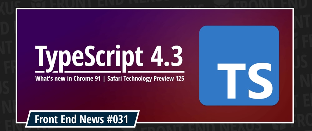 Cover image for Introducing TypeScript 4.3, what's new in Chrome 91 and Safari Technology Preview 125 | Front End News #031