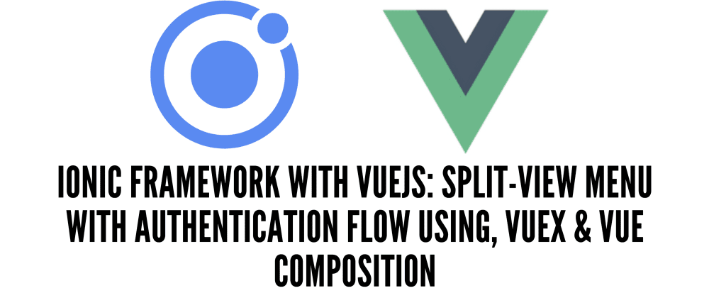 Cover image for Ionic Framework with VueJS: Split-View Menu with Authentication Flow Using, Vuex & Vue Composition