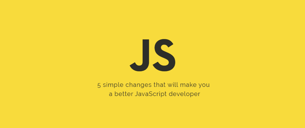 Cover image for 5 simple changes that will make you a better JavaScript developer