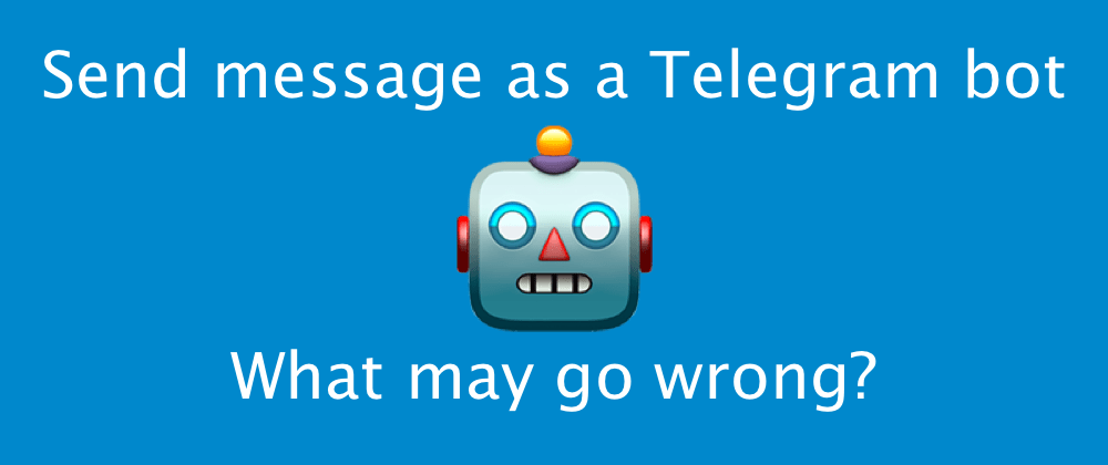 Cover image for Send message as a Telegram bot. What may go wrong?