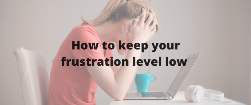 Cover image for How to keep your frustration level low as a developer