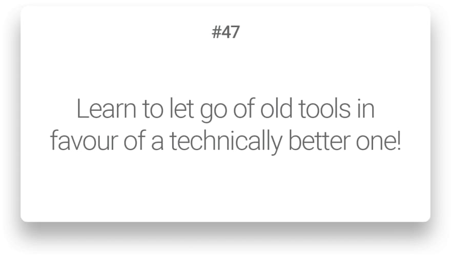 Learn to let go of old tools in favour of a technically better one!