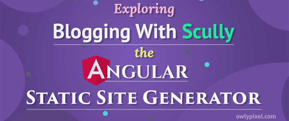 Cover image for Exploring Blogging With Scully - the Angular Static Site Generator