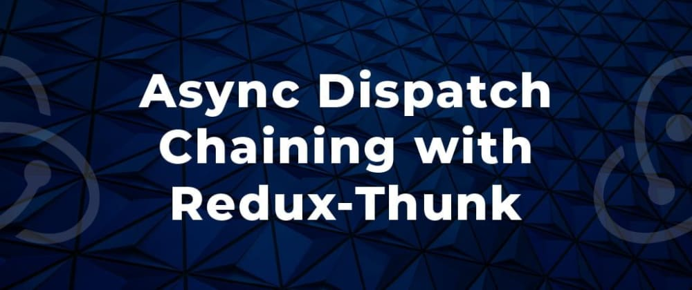 Cover image for Async Dispatch Chaining with Redux-Thunk