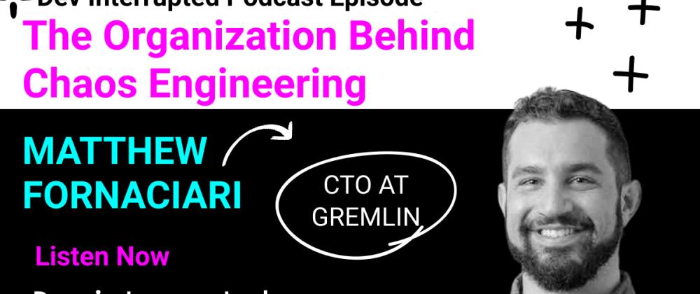 Cover image for The Organization Behind Chaos Engineering w/ Matt Fornaciari of Gremlin