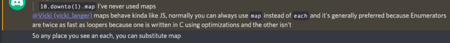 """Screenshot from discord: I said: """"10.downto(1).map I've never used maps"""" I got a response """" maps behave kinda like JS, normally you can always use map instead of each and it's generally preferred because Enumerators are twice as fast as loopers because one is written in C using optimizations and the other isn't<br> So any place you see an each, you can substitute map"""""""