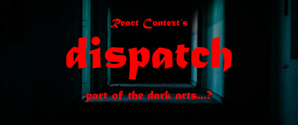 Cover image for React Context's dispatch...is it part of the dark arts?
