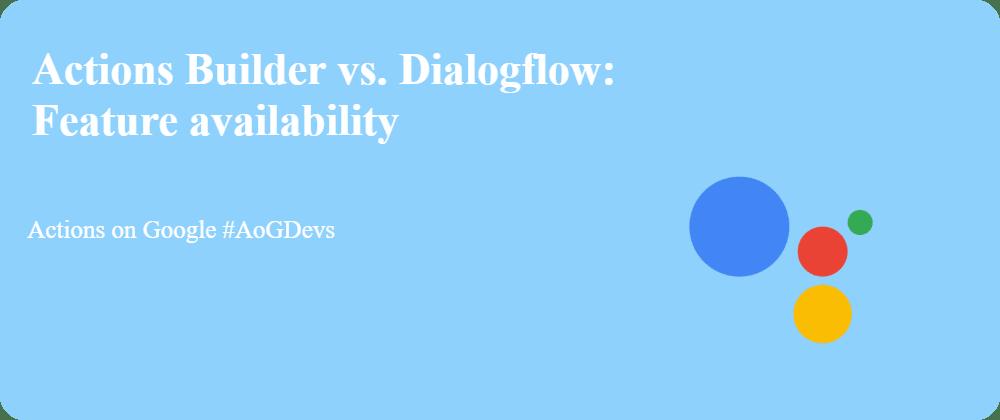 Cover image for Actions Builder vs. Dialogflow: Feature availability