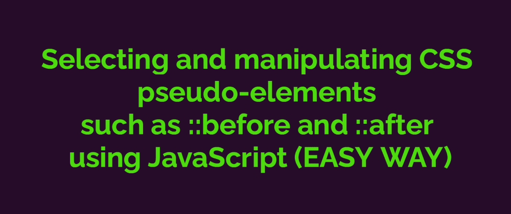 Cover image for  Selecting and manipulating CSS pseudo-elements such as ::before and ::after using JavaScript (EASY WAY)
