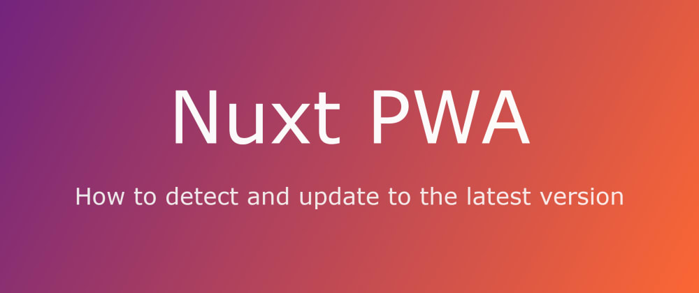 Cover image for How to detect and update to the latest version with Nuxt PWA