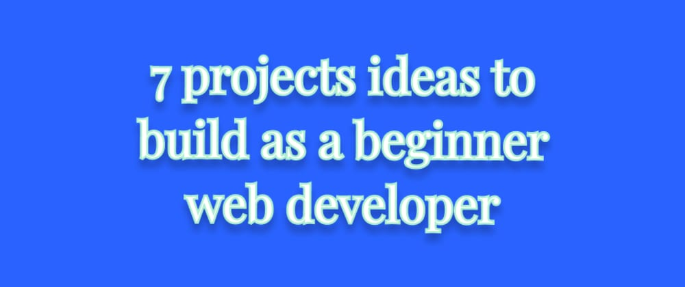 Cover image for 7 projects ideas to build as a beginner web developer (HTML, CSS and JavaScript only)
